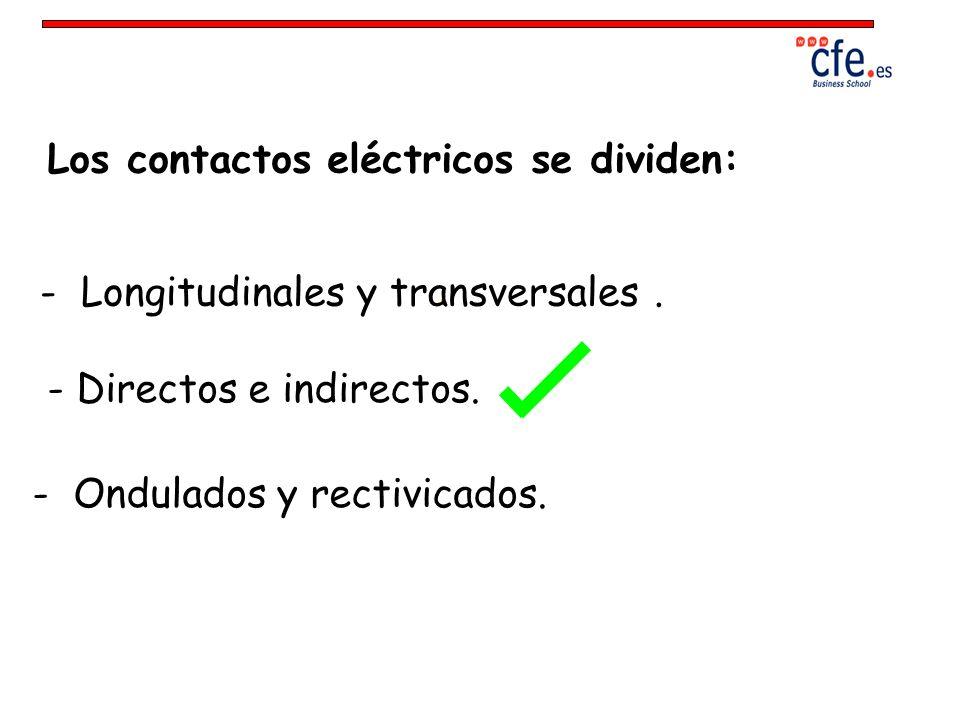Los contactos eléctricos se dividen: - Longitudinales y transversales. - Directos e indirectos. - Ondulados y rectivicados.