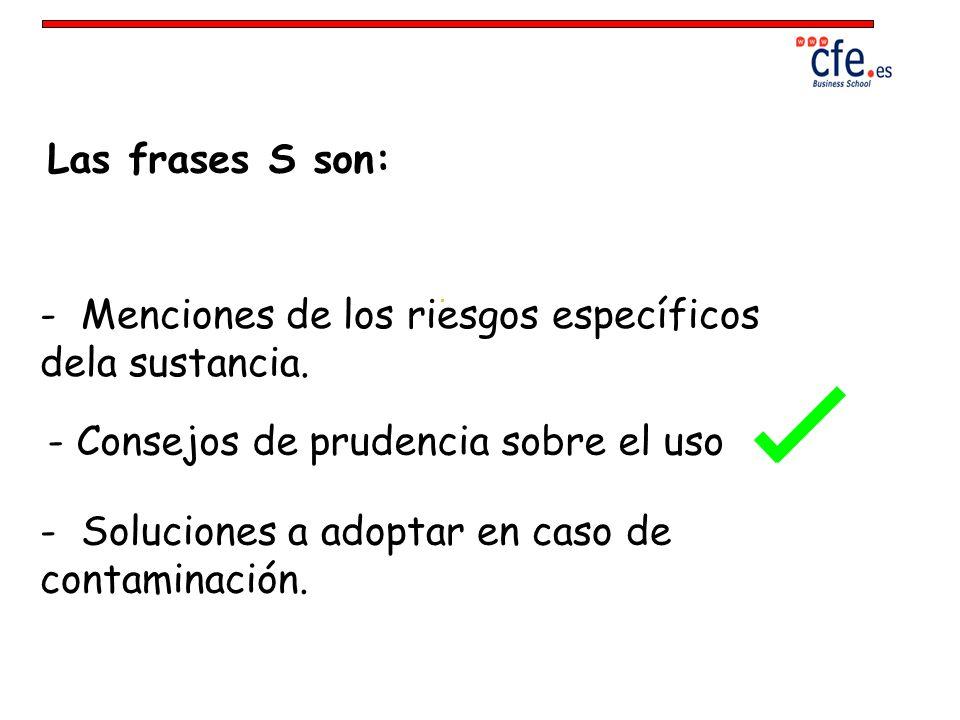 Las frases S son: - Menciones de los riesgos específicos dela sustancia. - Consejos de prudencia sobre el uso - Soluciones a adoptar en caso de contam