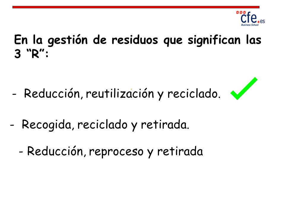 En la gestión de residuos que significan las 3 R: - Reducción, reutilización y reciclado. - Reducción, reproceso y retirada - Recogida, reciclado y re