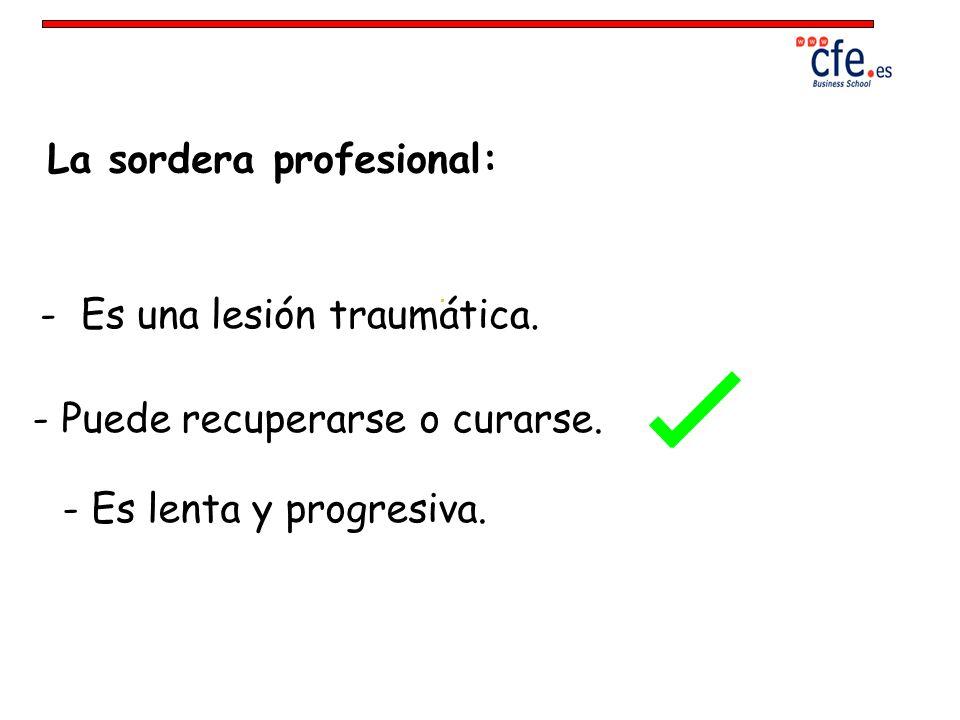La sordera profesional: - Es una lesión traumática. - Es lenta y progresiva. - Puede recuperarse o curarse.