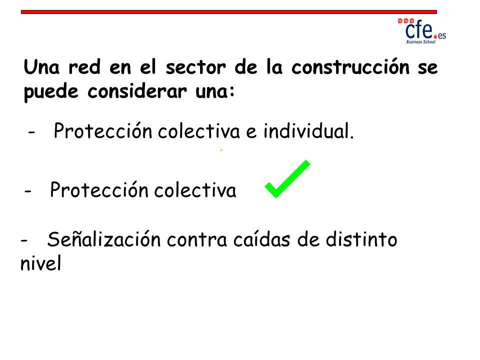 Una red en el sector de la construcción se puede considerar una: - Protección colectiva e individual. - Señalización contra caídas de distinto nivel -