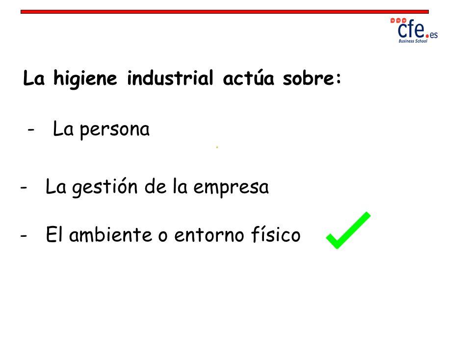 La higiene industrial actúa sobre: - La persona - El ambiente o entorno físico - La gestión de la empresa