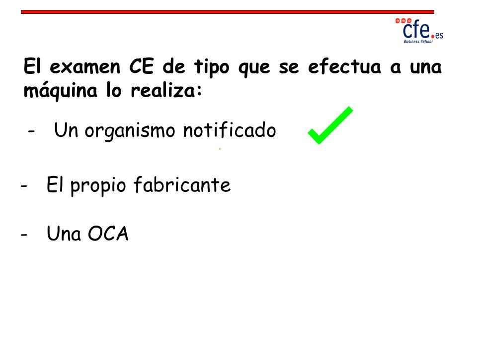 El examen CE de tipo que se efectua a una máquina lo realiza: - Un organismo notificado - Una OCA - El propio fabricante
