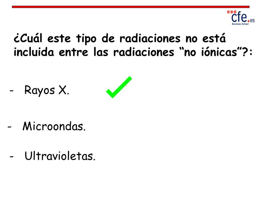 ¿Cuál este tipo de radiaciones no está incluida entre las radiaciones no iónicas?: - Rayos X. - Microondas. - Ultravioletas.