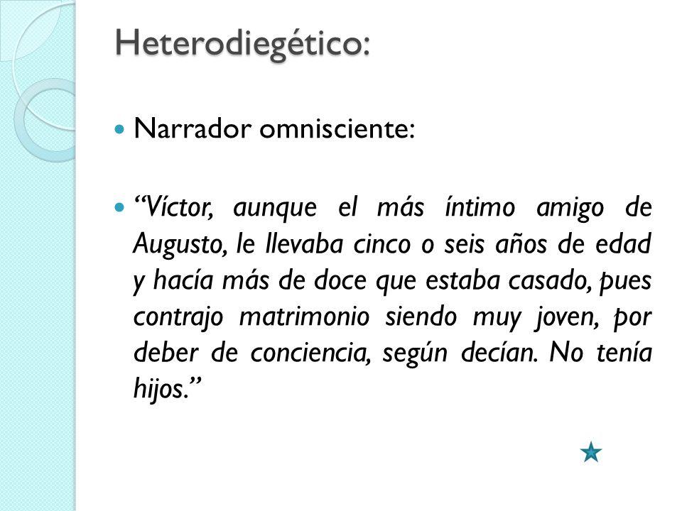Heterodiegético: Narrador omnisciente: Víctor, aunque el más íntimo amigo de Augusto, le llevaba cinco o seis años de edad y hacía más de doce que est