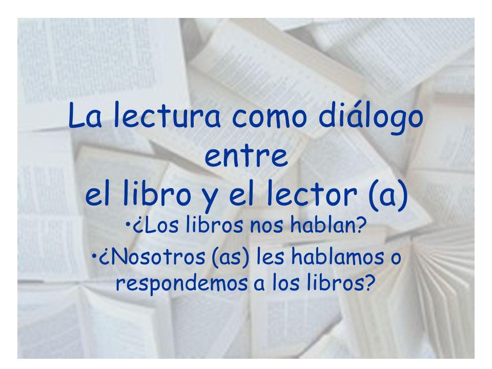 La lectura como diálogo entre el libro y el lector (a) ¿Los libros nos hablan? ¿Nosotros (as) les hablamos o respondemos a los libros?