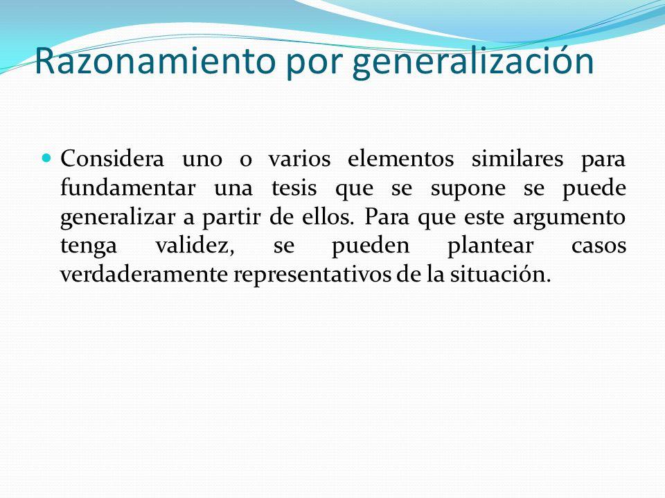 Razonamiento por generalización Considera uno o varios elementos similares para fundamentar una tesis que se supone se puede generalizar a partir de e