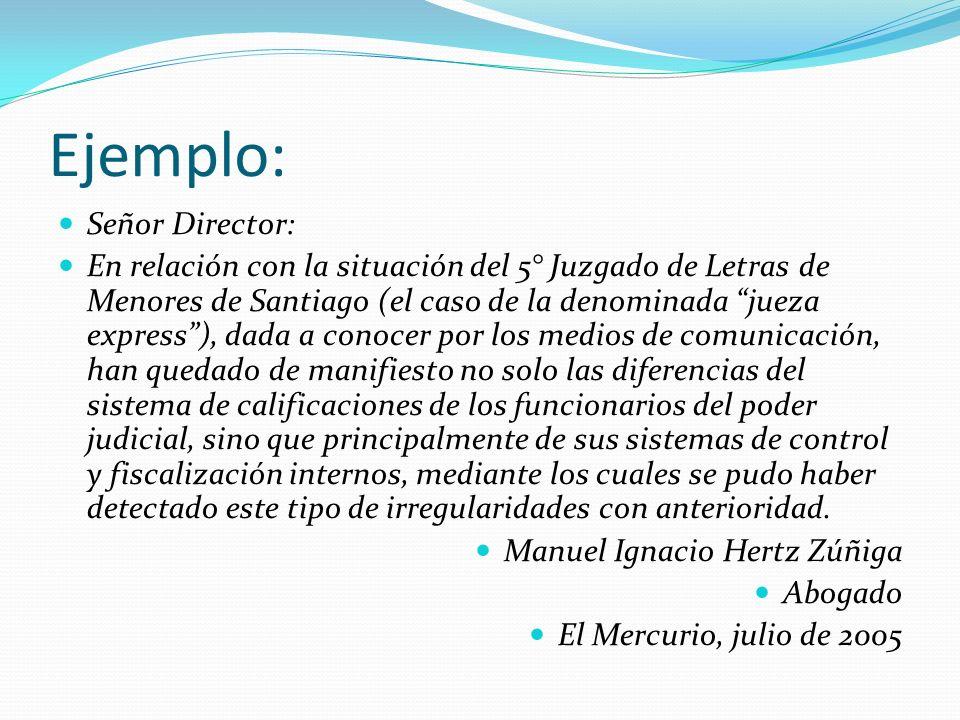 Ejemplo: Señor Director: En relación con la situación del 5° Juzgado de Letras de Menores de Santiago (el caso de la denominada jueza express), dada a