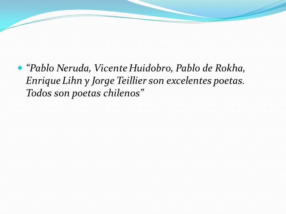 Pablo Neruda, Vicente Huidobro, Pablo de Rokha, Enrique Lihn y Jorge Teillier son excelentes poetas. Todos son poetas chilenos