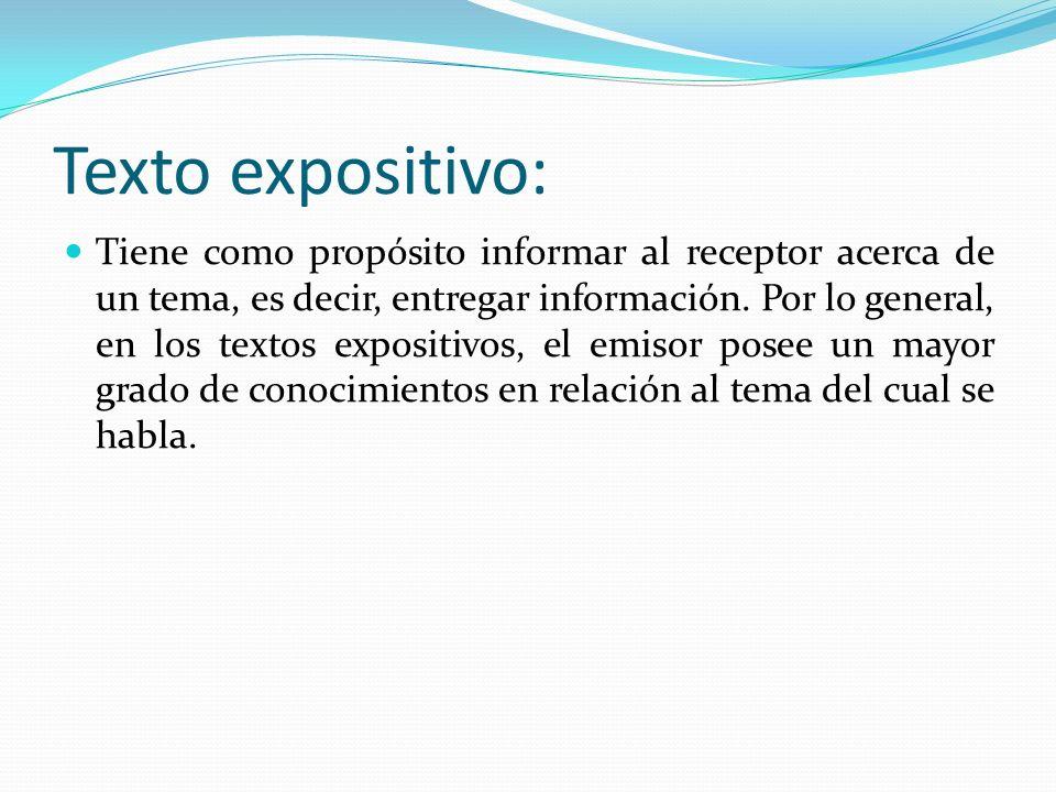 Texto expositivo: Tiene como propósito informar al receptor acerca de un tema, es decir, entregar información. Por lo general, en los textos expositiv