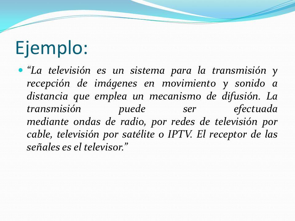 Ejemplo: La televisión es un sistema para la transmisión y recepción de imágenes en movimiento y sonido a distancia que emplea un mecanismo de difusió