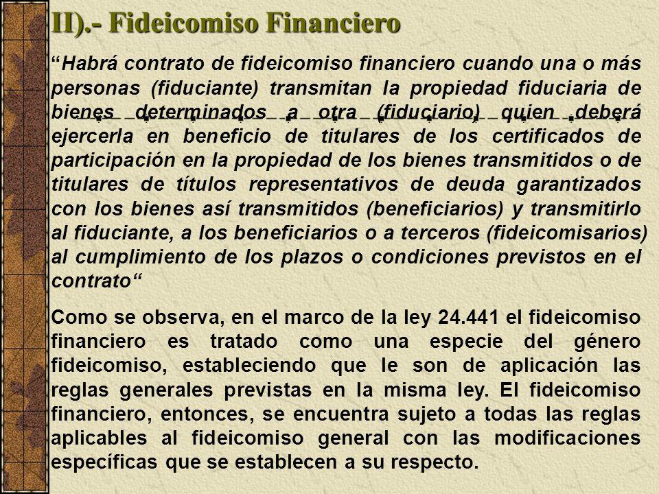 II).- Fideicomiso Financiero Habrá contrato de fideicomiso financiero cuando una o más personas (fiduciante) transmitan la propiedad fiduciaria de bie