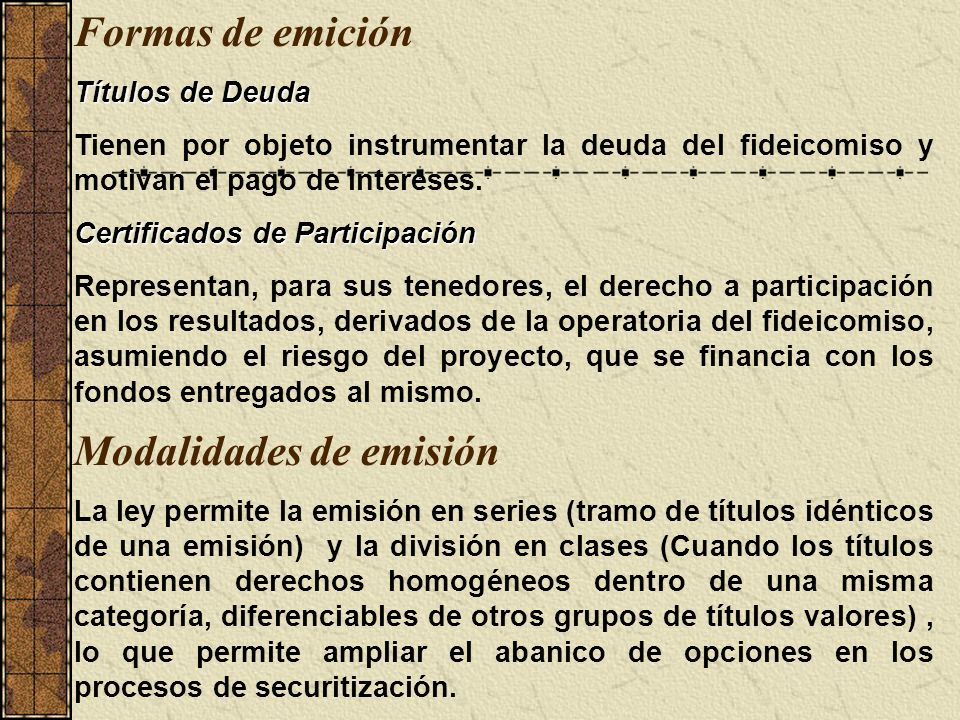 Formas de emición Títulos de Deuda Tienen por objeto instrumentar la deuda del fideicomiso y motivan el pago de intereses. Certificados de Participaci