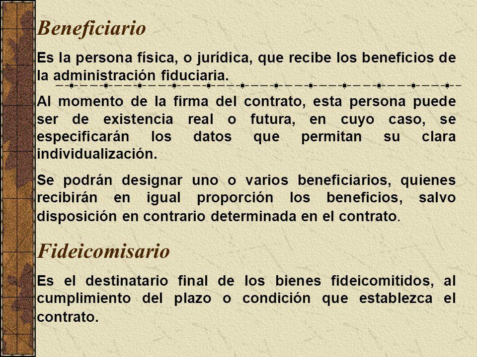 Beneficiario Es la persona física, o jurídica, que recibe los beneficios de la administración fiduciaria. Al momento de la firma del contrato, esta pe