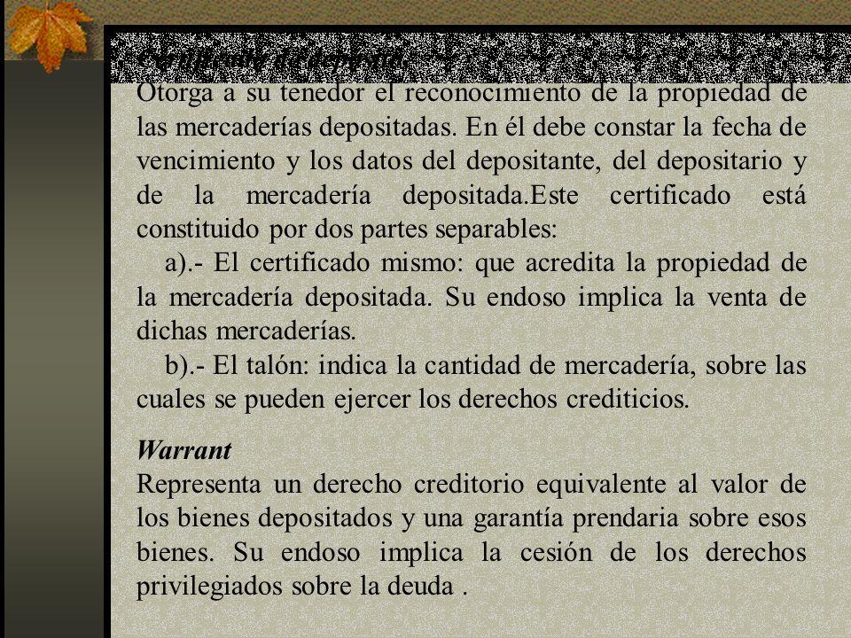 Certificado de depósito Otorga a su tenedor el reconocimiento de la propiedad de las mercaderías depositadas. En él debe constar la fecha de vencimien