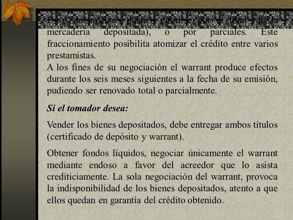 Estos documentos pueden emitirse por el total (de la mercadería depositada), o por parciales. Este fraccionamiento posibilita atomizar el crédito entr