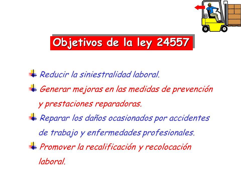 Objetivos de la ley 24557 Reducir la siniestralidad laboral. Generar mejoras en las medidas de prevención y prestaciones reparadoras. Reparar los daño