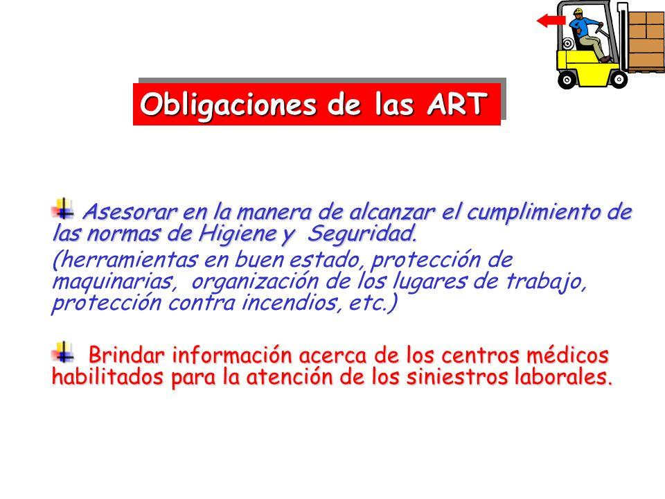 Obligaciones de las ART Asesorar en la manera de alcanzar el cumplimiento de las normas de Higiene y Seguridad. Asesorar en la manera de alcanzar el c