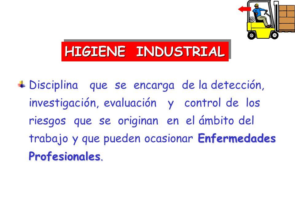 HIGIENE INDUSTRIAL Enfermedades Profesionales. Disciplina que se encarga de la detección, investigación, evaluación y control de los riesgos que se or