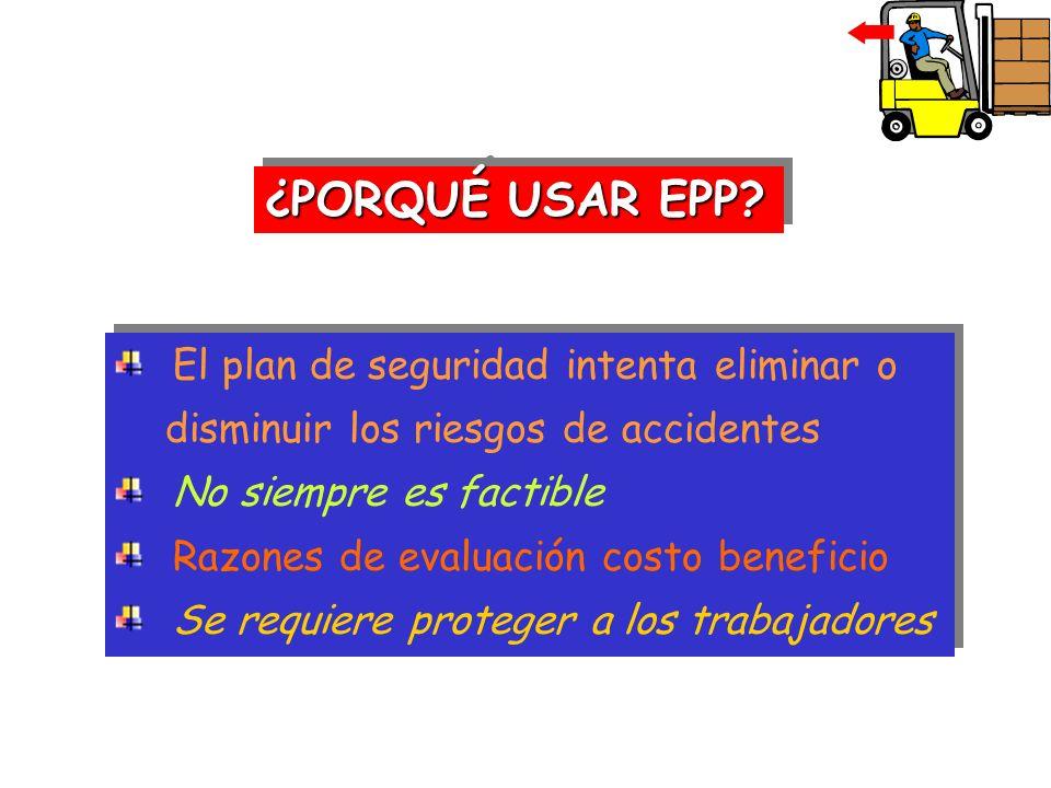 ¿PORQUÉ USAR EPP? El plan de seguridad intenta eliminar o disminuir los riesgos de accidentes No siempre es factible Razones de evaluación costo benef