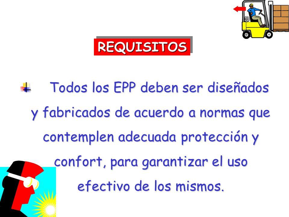 Todos los EPP deben ser diseñados y fabricados de acuerdo a normas que contemplen adecuada protección y confort, para garantizar el uso efectivo de lo