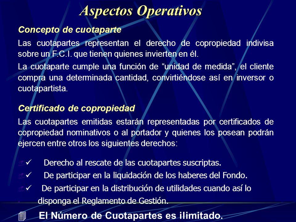 Aspectos Operativos Concepto de cuotaparte Las cuotapartes representan el derecho de copropiedad indivisa sobre un F.C.I. que tienen quienes invierten
