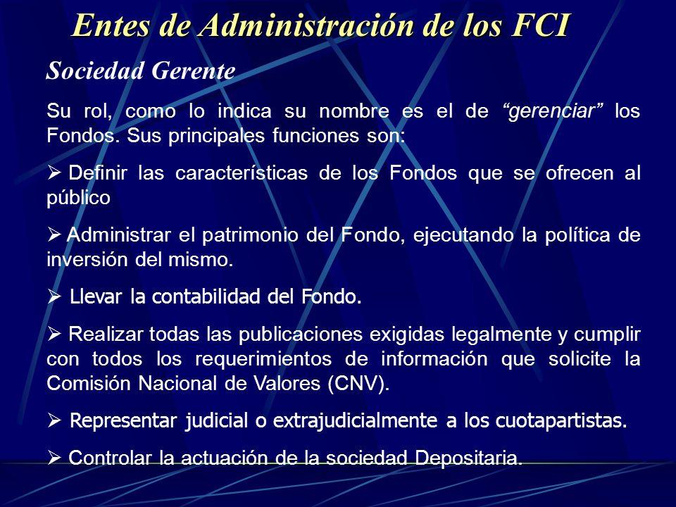 Entes de Administración de los FCI Entes de Administración de los FCI Sociedad Gerente Su rol, como lo indica su nombre es el de gerenciar los Fondos.