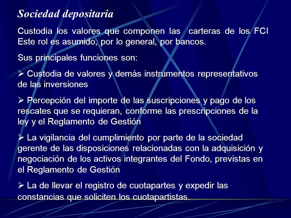 Sociedad depositaria Custodia los valores que componen las carteras de los FCI Este rol es asumido, por lo general, por bancos. Sus principales funcio
