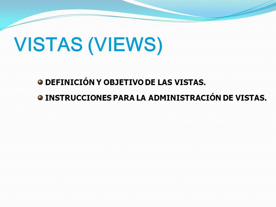 VISTAS (VIEWS) DEFINICIÓN Y OBJETIVO DE LAS VISTAS. INSTRUCCIONES PARA LA ADMINISTRACIÓN DE VISTAS.