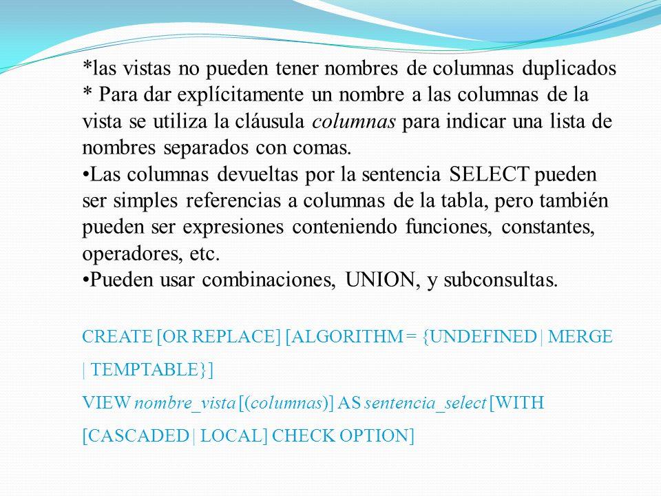 En el siguiente ejemplo se define una vista que selecciona dos columnas de otra tabla, así como una expresión calculada a partir de ellas: mysql> CREATE TABLE t (qty INT, price INT); mysql> INSERT INTO t VALUES(3, 50); mysql> CREATE VIEW v AS SELECT qty, price, qty*price AS value FROM t; mysql> SELECT * FROM v; + +------+------- +-------+ | qty | price | value | +------+-------+--------+ | 3 | 50 | 150 | +------+-------+-------+