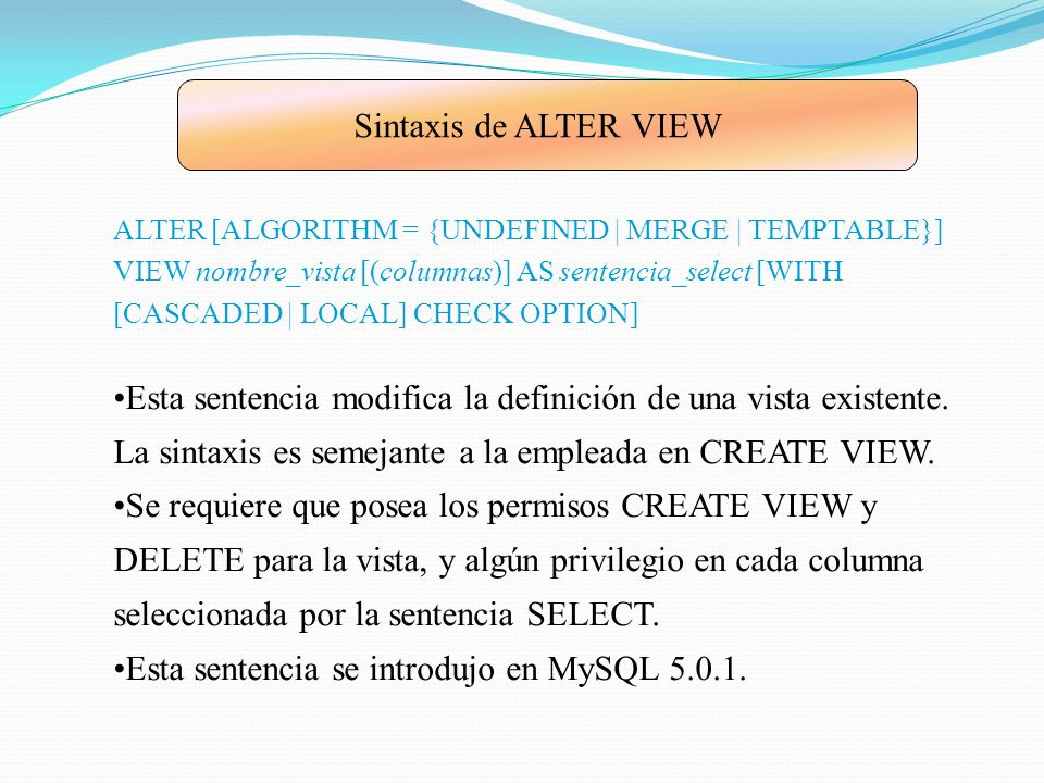Sintaxis de ALTER VIEW ALTER [ALGORITHM = {UNDEFINED | MERGE | TEMPTABLE}] VIEW nombre_vista [(columnas)] AS sentencia_select [WITH [CASCADED | LOCAL]
