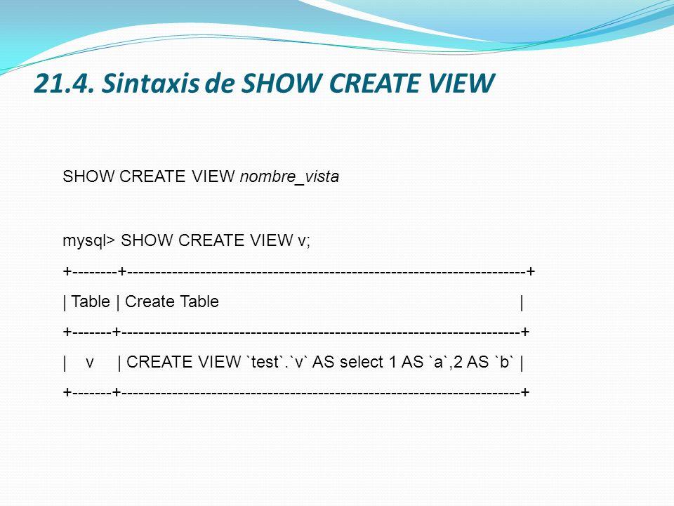 21.4. Sintaxis de SHOW CREATE VIEW SHOW CREATE VIEW nombre_vista mysql> SHOW CREATE VIEW v; +--------+------------------------------------------------