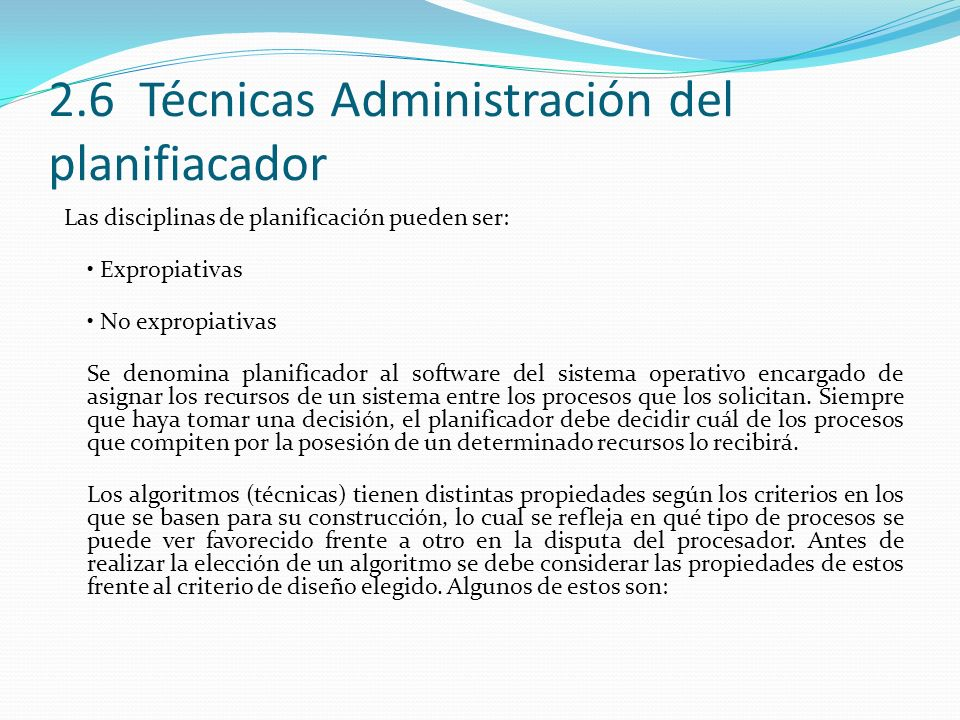 2.6 Técnicas Administración del planifiacador Las disciplinas de planificación pueden ser: Expropiativas No expropiativas Se denomina planificador al