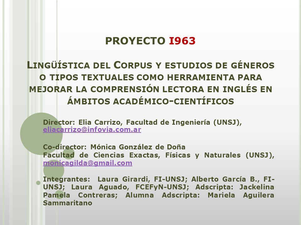 PROYECTO I963 L INGÜÍSTICA DEL C ORPUS Y ESTUDIOS DE GÉNEROS O TIPOS TEXTUALES COMO HERRAMIENTA PARA MEJORAR LA COMPRENSIÓN LECTORA EN INGLÉS EN ÁMBITOS ACADÉMICO - CIENTÍFICOS Director: Elia Carrizo, Facultad de Ingeniería (UNSJ), eliacarrizo@infovia.com.ar eliacarrizo@infovia.com.ar Co-director: Mónica González de Doña Facultad de Ciencias Exactas, Físicas y Naturales (UNSJ), monicagilda@gmail.com monicagilda@gmail.com Integrantes: Laura Girardi, FI-UNSJ; Alberto García B., FI- UNSJ; Laura Aguado, FCEFyN-UNSJ; Adscripta: Jackelina Pamela Contreras; Alumna Adscripta: Mariela Aguilera Sammaritano