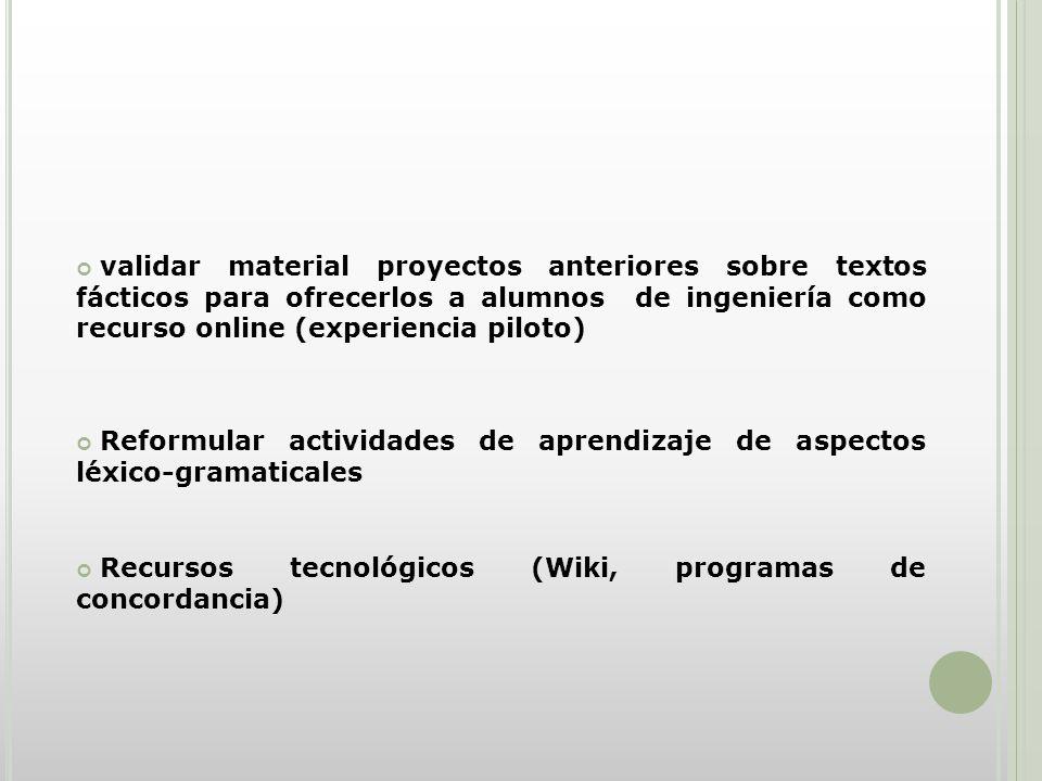 validar material proyectos anteriores sobre textos fácticos para ofrecerlos a alumnos de ingeniería como recurso online (experiencia piloto) Reformular actividades de aprendizaje de aspectos léxico-gramaticales Recursos tecnológicos (Wiki, programas de concordancia)