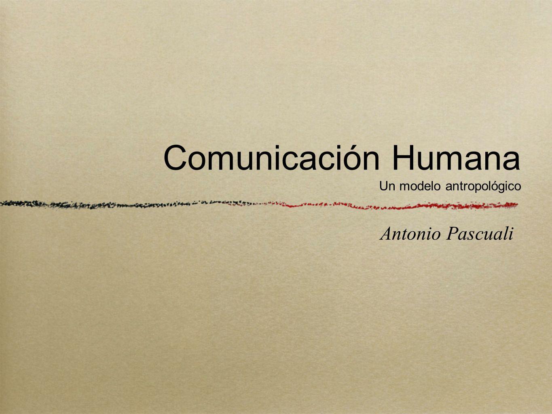 Comunicación Humana Un modelo antropológico Antonio Pascuali