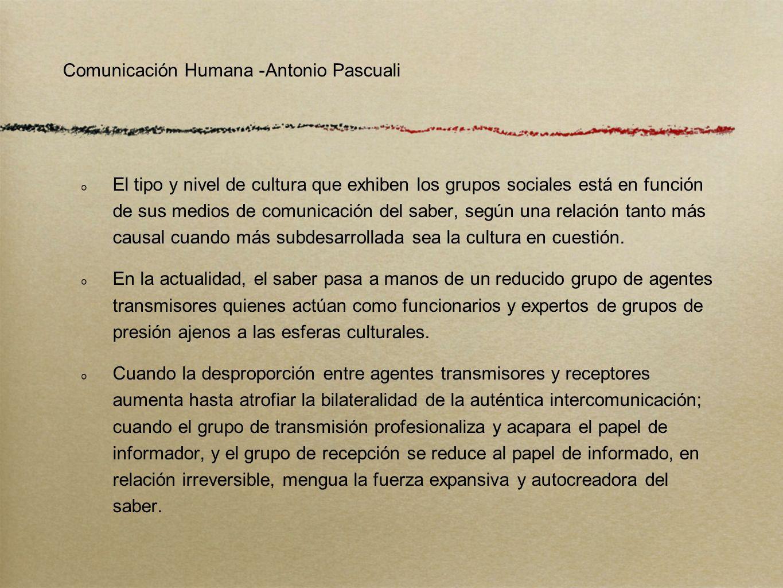 Comunicación Humana -Antonio Pascuali El tipo y nivel de cultura que exhiben los grupos sociales está en función de sus medios de comunicación del sab