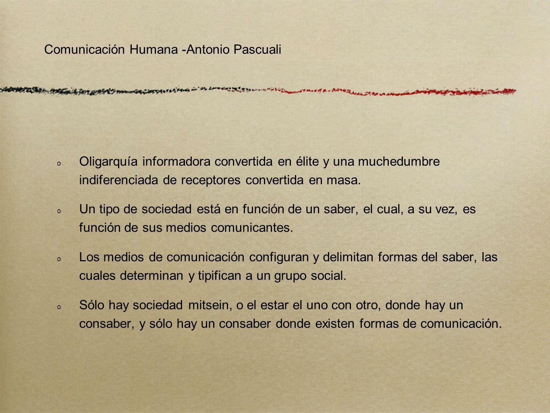 Comunicación Humana -Antonio Pascuali Oligarquía informadora convertida en élite y una muchedumbre indiferenciada de receptores convertida en masa. Un