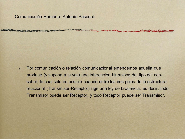 Comunicación Humana -Antonio Pascuali Por comunicación o relación comunicacional entendemos aquella que produce (y supone a la vez) una interacción bi