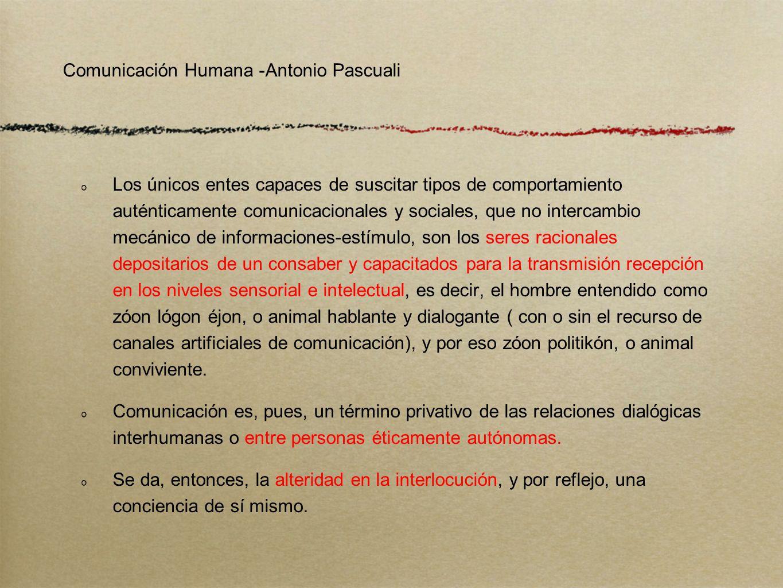 Comunicación Humana -Antonio Pascuali Los únicos entes capaces de suscitar tipos de comportamiento auténticamente comunicacionales y sociales, que no