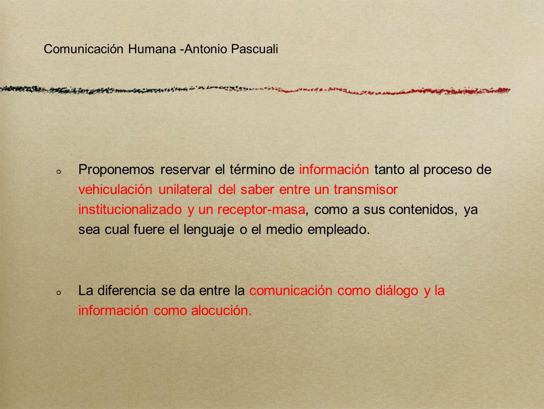 Comunicación Humana -Antonio Pascuali Proponemos reservar el término de información tanto al proceso de vehiculación unilateral del saber entre un tra