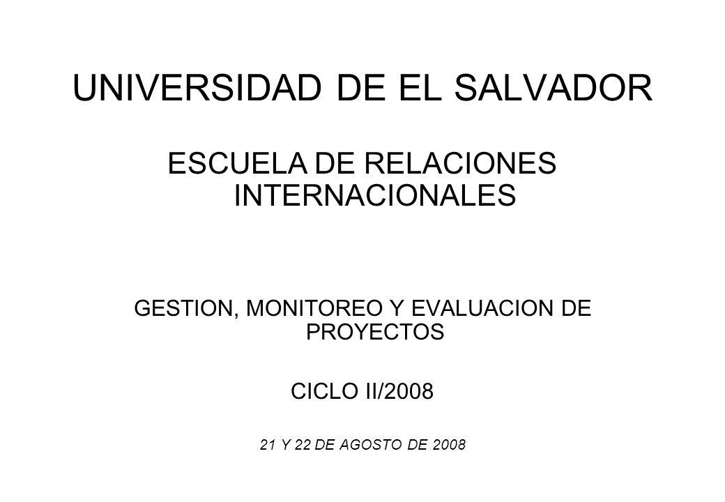 UNIVERSIDAD DE EL SALVADOR ESCUELA DE RELACIONES INTERNACIONALES GESTION, MONITOREO Y EVALUACION DE PROYECTOS CICLO II/2008 21 Y 22 DE AGOSTO DE 2008