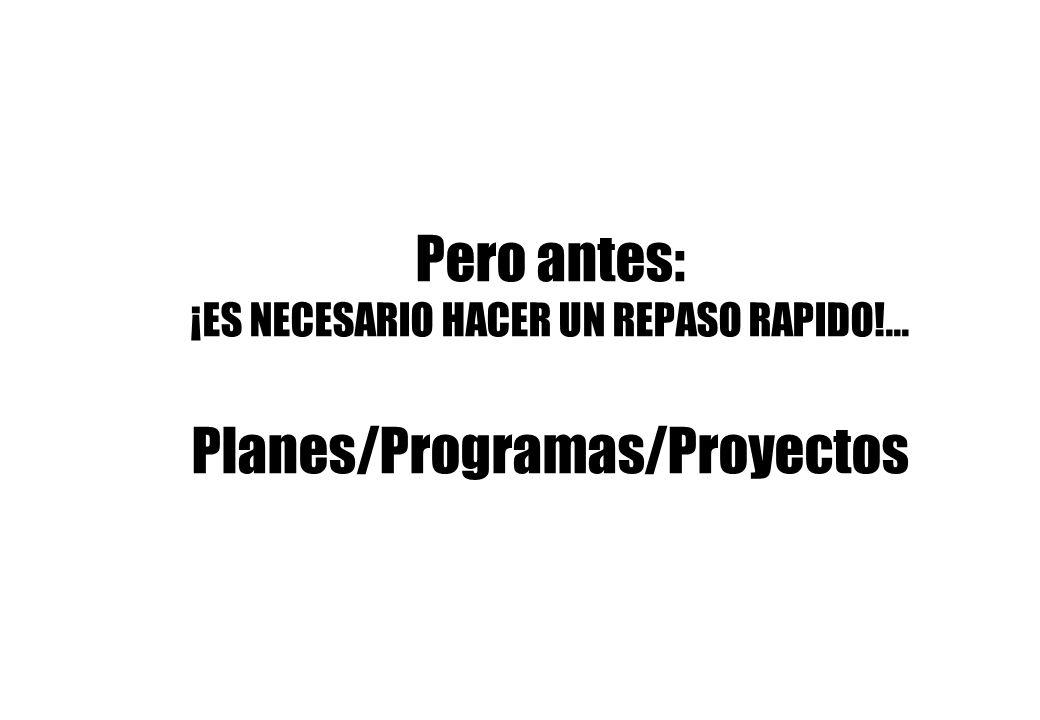 Pero antes: ¡ES NECESARIO HACER UN REPASO RAPIDO!... Planes/Programas/Proyectos