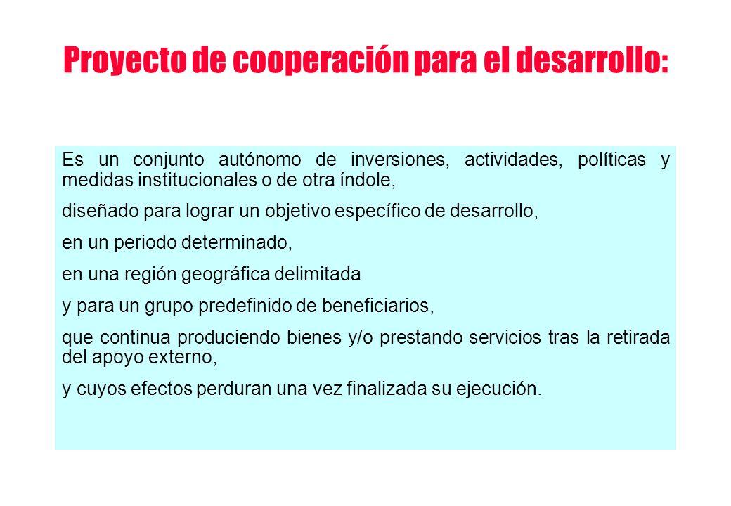 Proyecto de cooperación para el desarrollo: Es un conjunto autónomo de inversiones, actividades, políticas y medidas institucionales o de otra índole,