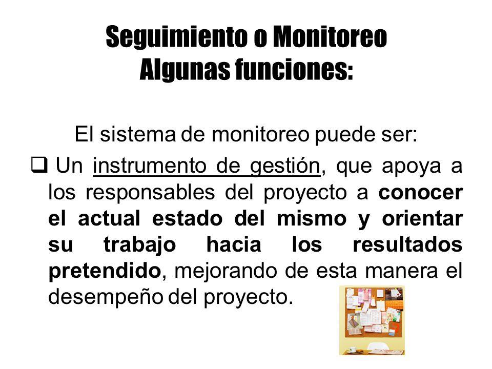 Seguimiento o Monitoreo Algunas funciones: El sistema de monitoreo puede ser: Un instrumento de gestión, que apoya a los responsables del proyecto a c