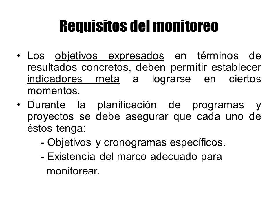 Requisitos del monitoreo Los objetivos expresados en términos de resultados concretos, deben permitir establecer indicadores meta a lograrse en cierto