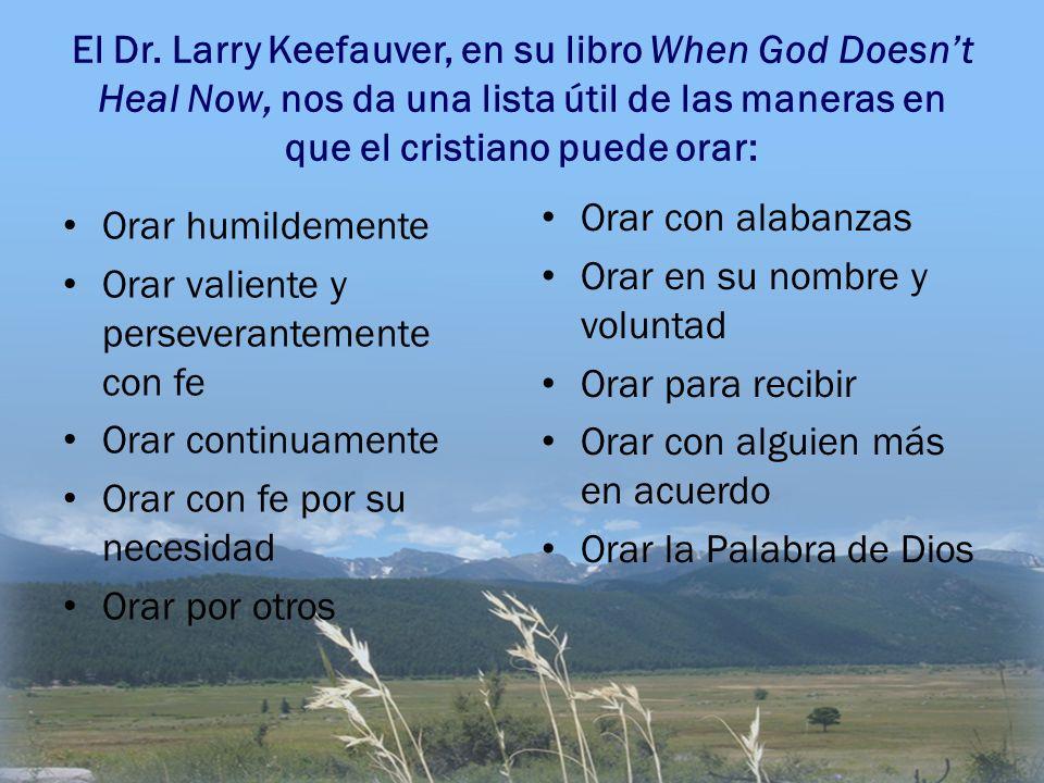 El Dr. Larry Keefauver, en su libro When God Doesnt Heal Now, nos da una lista útil de las maneras en que el cristiano puede orar: Orar humildemente O