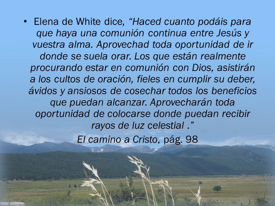 Elena de White dice, Haced cuanto podáis para que haya una comunión continua entre Jesús y vuestra alma. Aprovechad toda oportunidad de ir donde se su