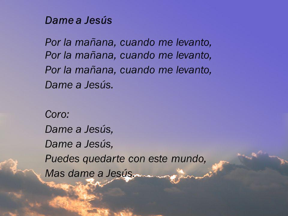 Dame a Jesús Por la mañana, cuando me levanto, Dame a Jesús. Coro: Dame a Jesús, Puedes quedarte con este mundo, Mas dame a Jesús.