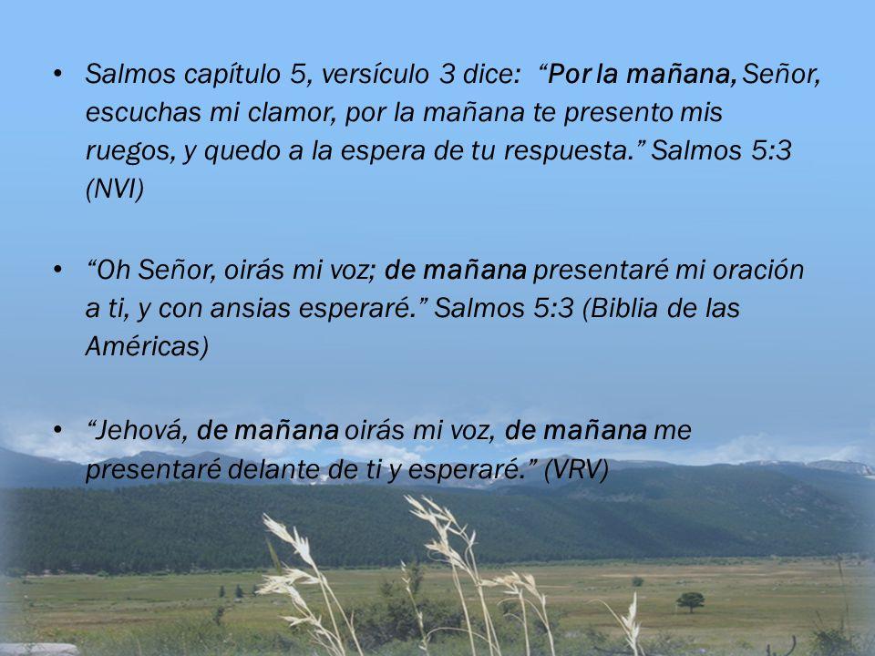 Salmos capítulo 5, versículo 3 dice: Por la mañana, Señor, escuchas mi clamor, por la mañana te presento mis ruegos, y quedo a la espera de tu respues